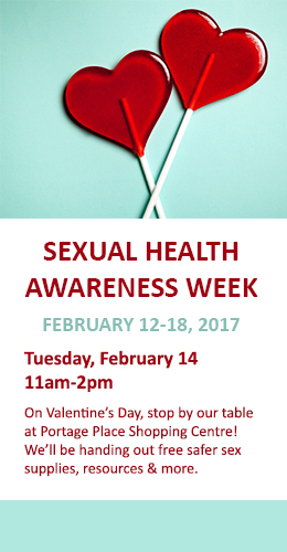 Sexual Health Awareness Week, Feb 14, 2017. On Valentine's Day, stop by our table at Portage Place Shopping Centre! We'll be handing out free safer sex supplies, resources & more.